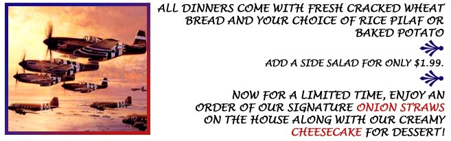 All Dinners Come with Fresh Bread and Your Choice of Rice Pilaf or Baked Potato.
